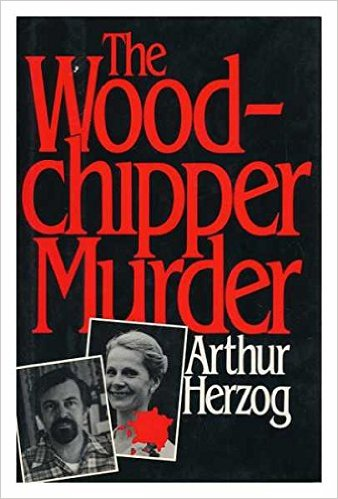 The Wood Chipper Murder By Arthur Herzog A True Story Of